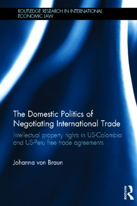 The Domestic Politics of Negotiating International Trade: Intellectual Property Rights in US-Colombia and US-Peru Free Trade Agreements (Hardback) book cover