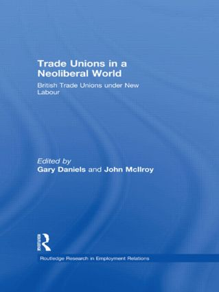 Trade Unions in a Neoliberal World: British Trade Unions under New Labour, 1st Edition (e-Book) book cover