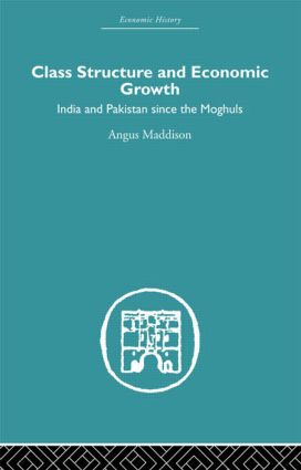 Class Structure and Economic Growth: India and Pakistan Since the Moghuls, 1st Edition (Paperback) book cover