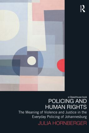 Policing and Human Rights: The Meaning of Violence and Justice in the Everyday Policing of Johannesburg (Paperback) book cover