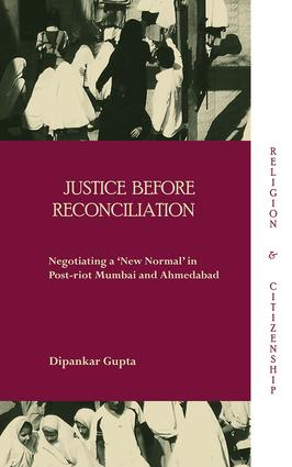 Justice before Reconciliation: Negotiating a 'New Normal' in Post-riot Mumbai and Ahmedabad (Hardback) book cover