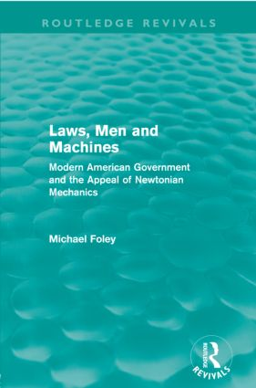 Laws, Men and Machines (Routledge Revivals): Modern American Government and the Appeal of Newtonian Mechanics (Paperback) book cover