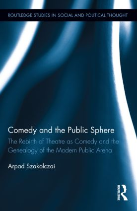 Comedy and the Public Sphere: The Rebirth of Theatre as Comedy and the Genealogy of the Modern Public Arena (Hardback) book cover