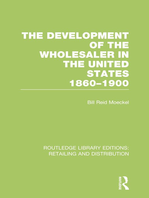 The Development of the Wholesaler in the United States 1860-1900 (RLE Retailing and Distribution): 1st Edition (Hardback) book cover