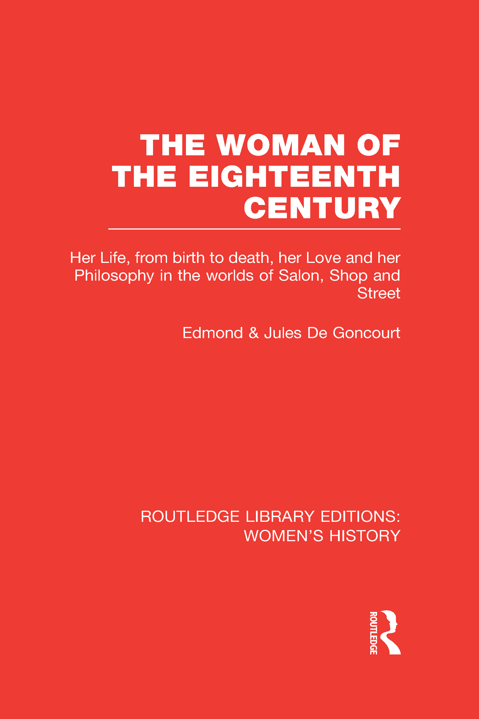 The Woman of the Eighteenth Century: Her Life, from Birth to Death, Her Love and Her Philosophy in the Worlds of Salon, Shop and Street (Hardback) book cover