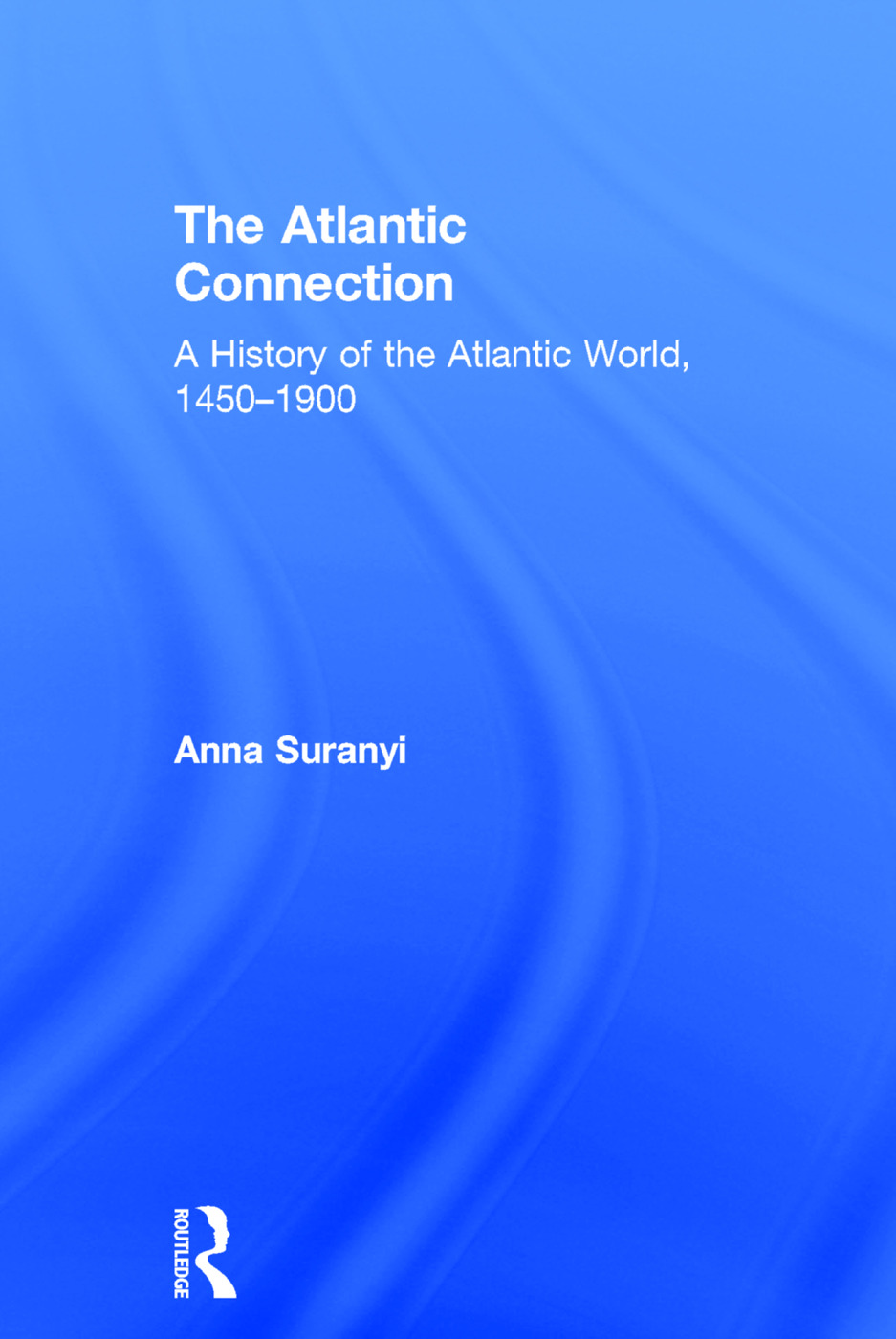 The Atlantic Connection: A History of the Atlantic World, 1450-1900, 1st Edition (Hardback) book cover