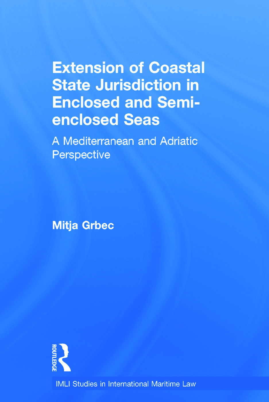 The Extension of Coastal State Jurisdiction in Enclosed or Semi-Enclosed Seas: A Mediterranean and Adriatic Perspective (Hardback) book cover