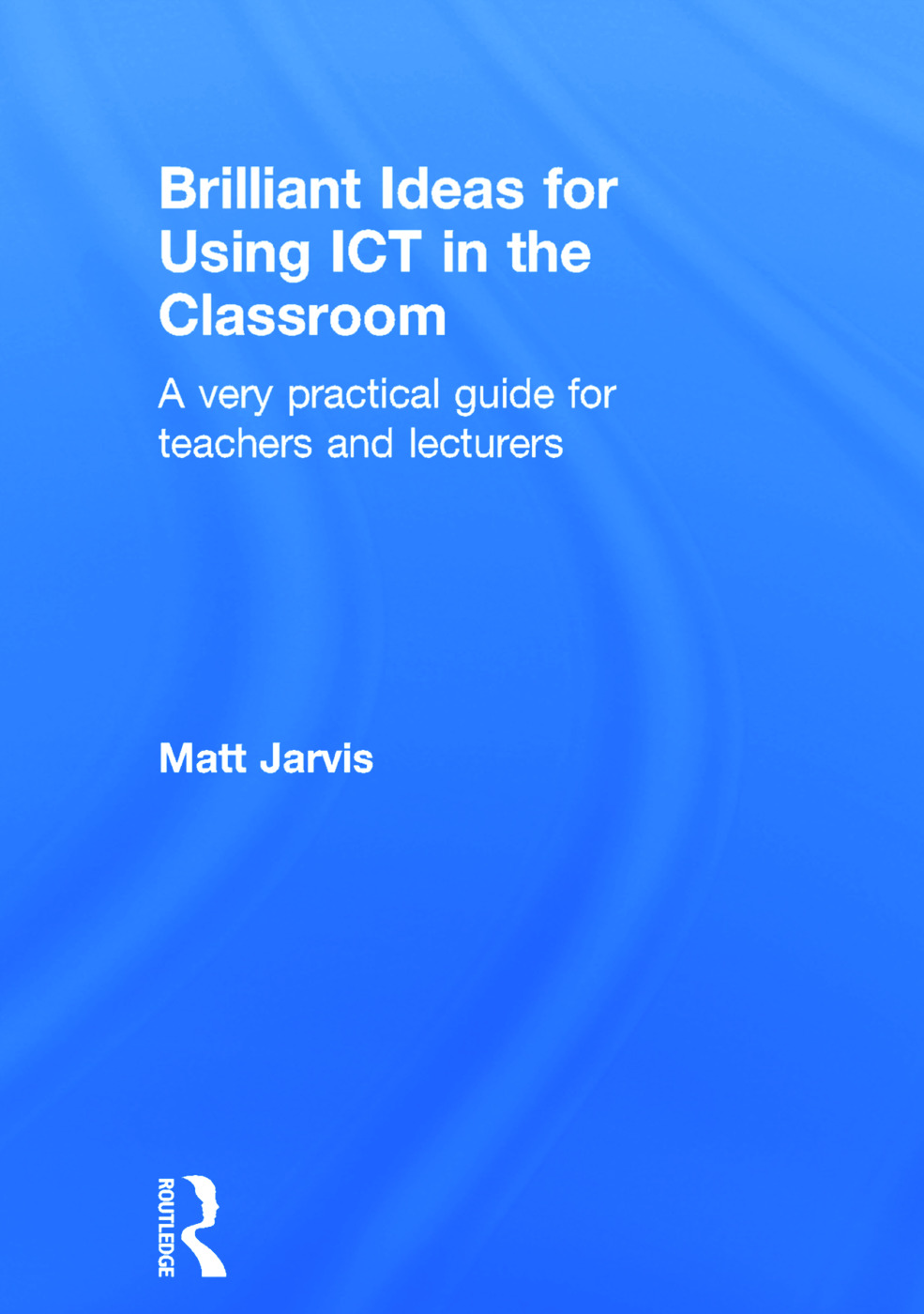 Brilliant Ideas for Using ICT in the Classroom: A very practical guide for teachers and lecturers, 1st Edition (Hardback) book cover