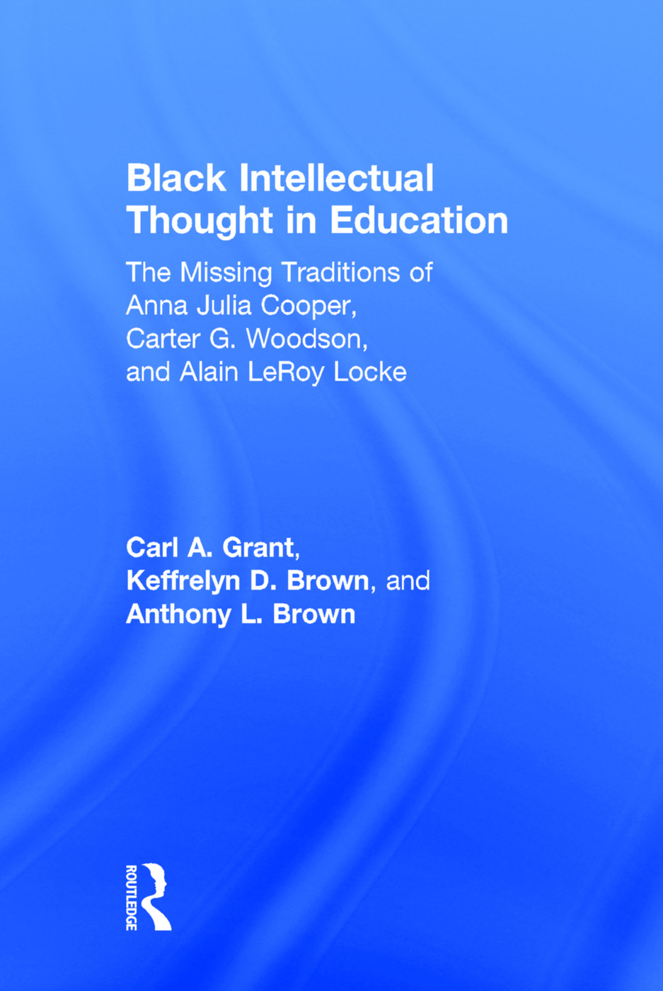 Black Intellectual Thought in Education: The Missing Traditions of Anna Julia Cooper, Carter G. Woodson, and Alain LeRoy Locke, 1st Edition (Hardback) book cover