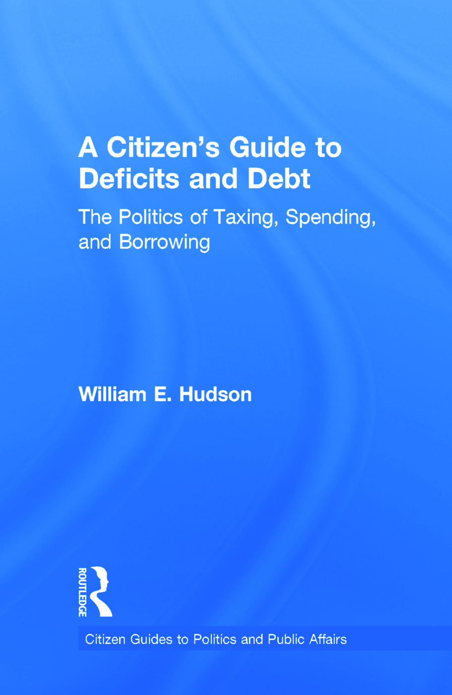 A Citizen's Guide to Deficits and Debt: The Politics of Taxing, Spending, and Borrowing book cover