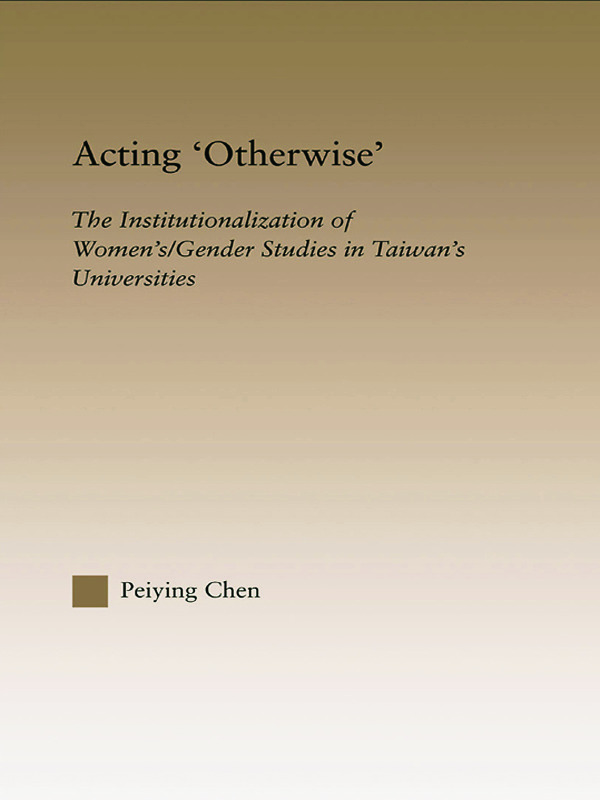 Acting Otherwise: The Institutionalization of Women's / Gender Studies in Taiwan's Universities, 1st Edition (Paperback) book cover