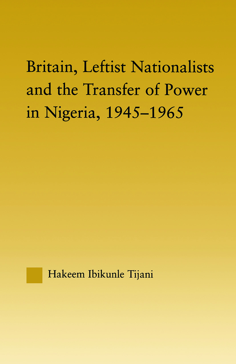 Britain, Leftist Nationalists and the Transfer of Power in Nigeria, 1945-1965 (Paperback) book cover