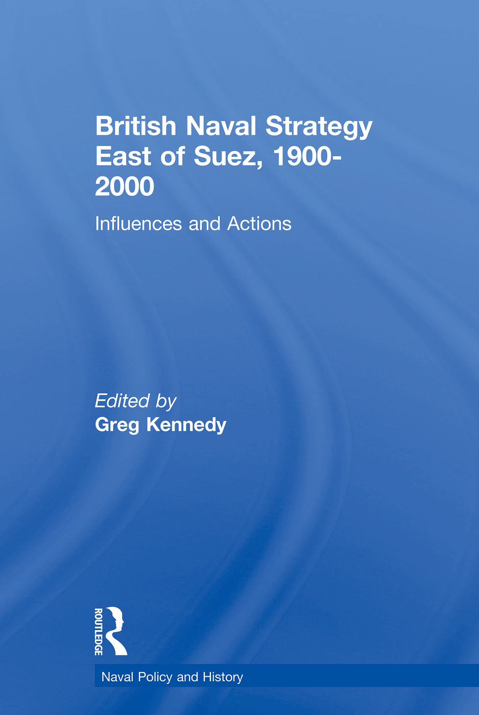 British Naval Strategy East of Suez, 1900-2000: Influences and Actions book cover