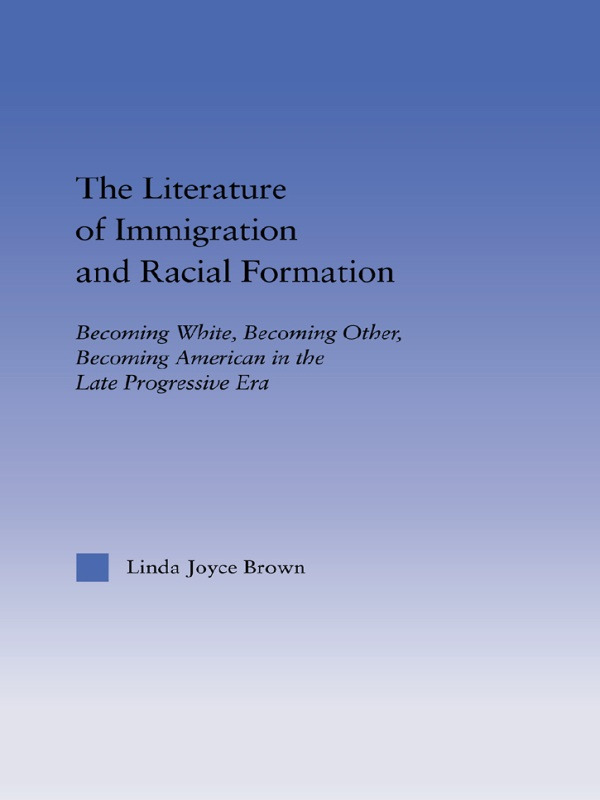 The Literature of Immigration and Racial Formation: Becoming White, Becoming Other, Becoming American in the Late Progressive Era (Paperback) book cover