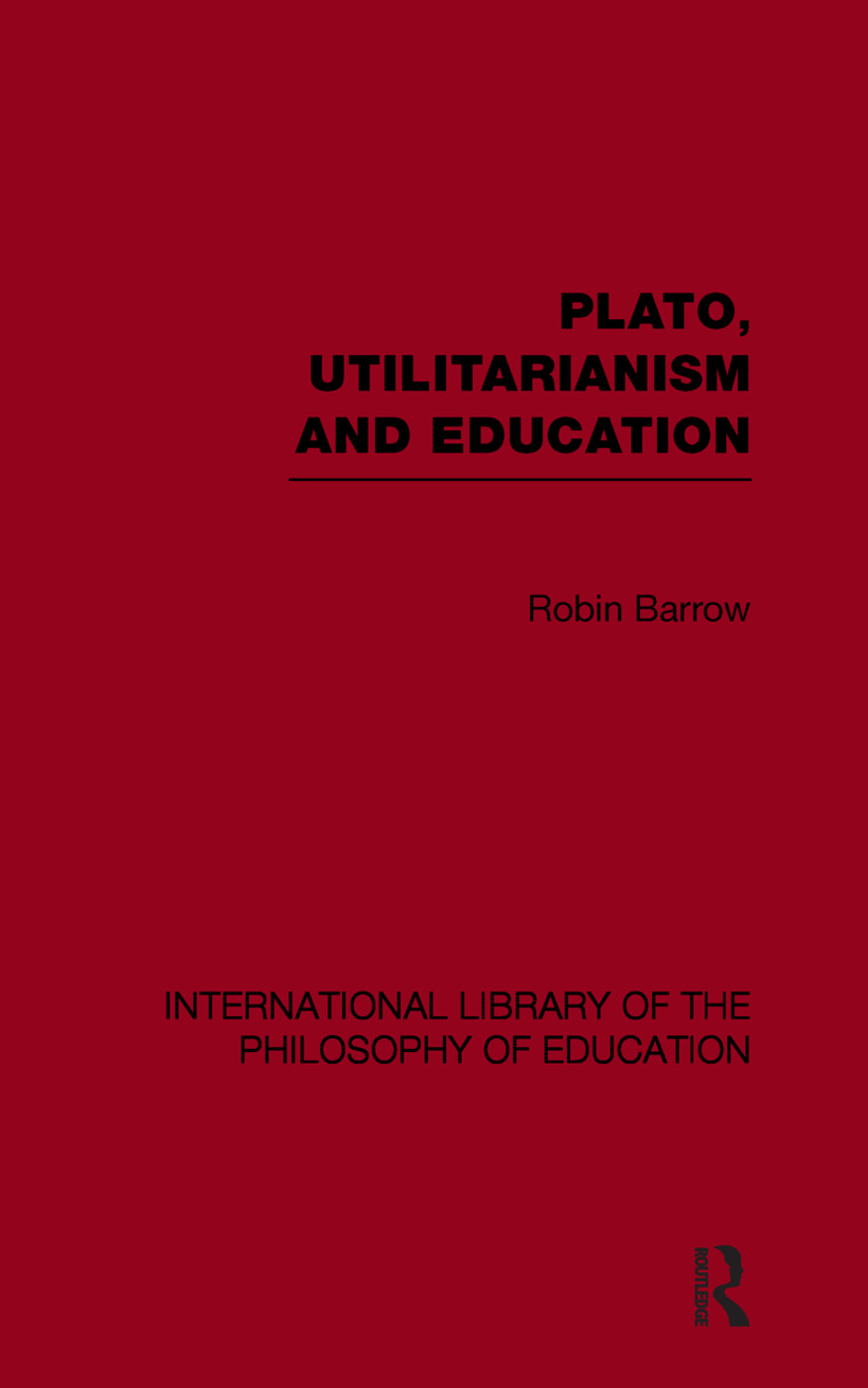 Plato, Utilitarianism and Education (International Library of the Philosophy of Education Volume 3)
