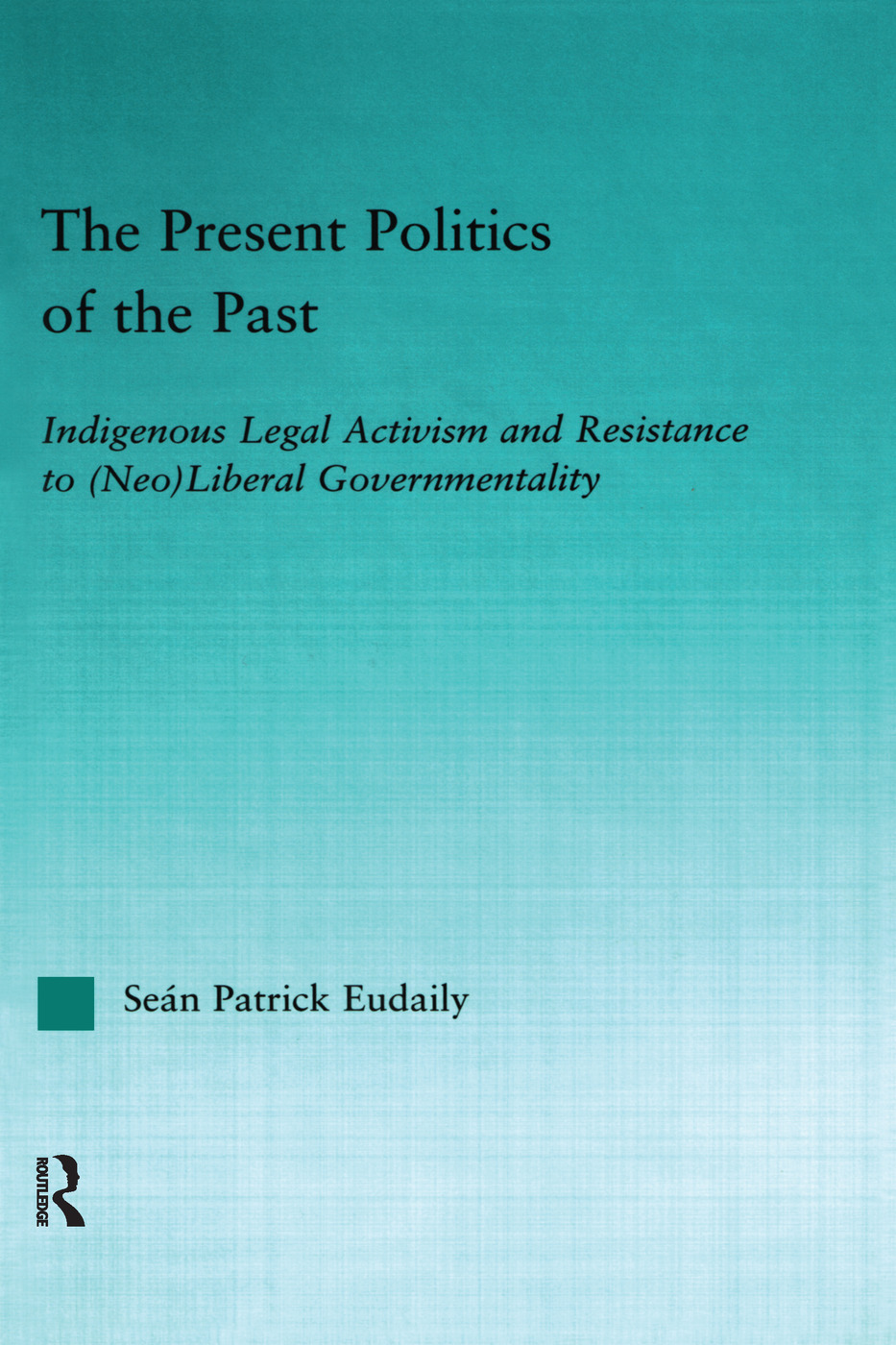 The Present Politics of the Past: Indigenous Legal Activism and Resistance to (Neo)Liberal Governmentality (Paperback) book cover