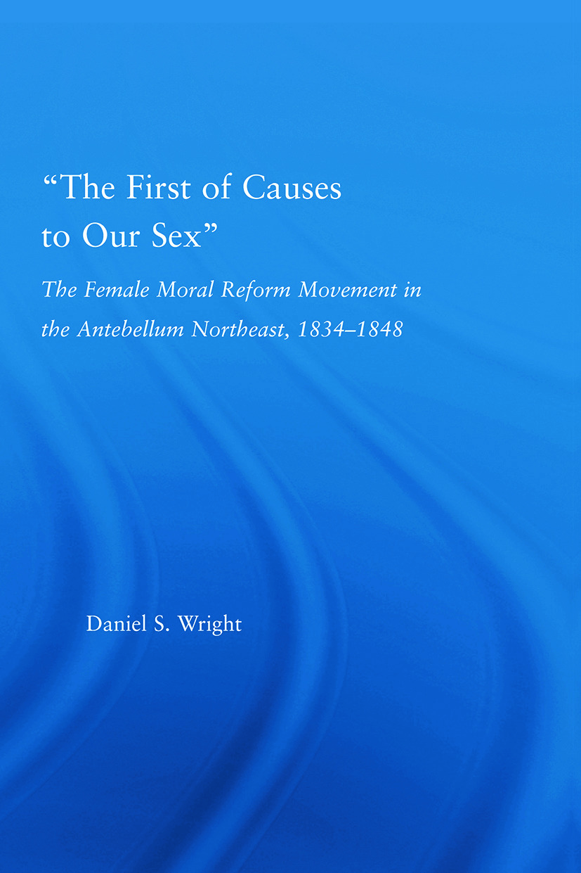 The First of Causes to Our Sex: The Female Moral Reform Movement in the Antebellum Northeast, 1834-1848 book cover