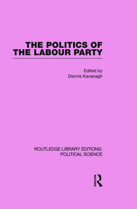 The Politics of the Labour Party Routledge Library Editions: Political Science Volume 55: 1st Edition (Paperback) book cover