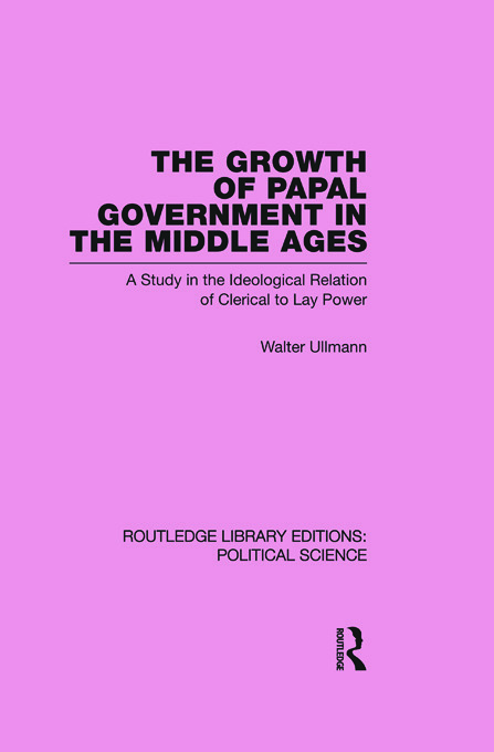 The Growth of Papal Government in the Middle Ages (Routledge Library Editions: Political Science Volume 35) (Paperback) book cover