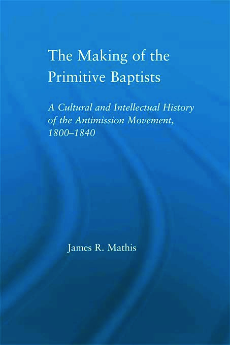The Making of the Primitive Baptists: A Cultural and Intellectual History of the Anti-Mission Movement, 1800-1840 (Paperback) book cover