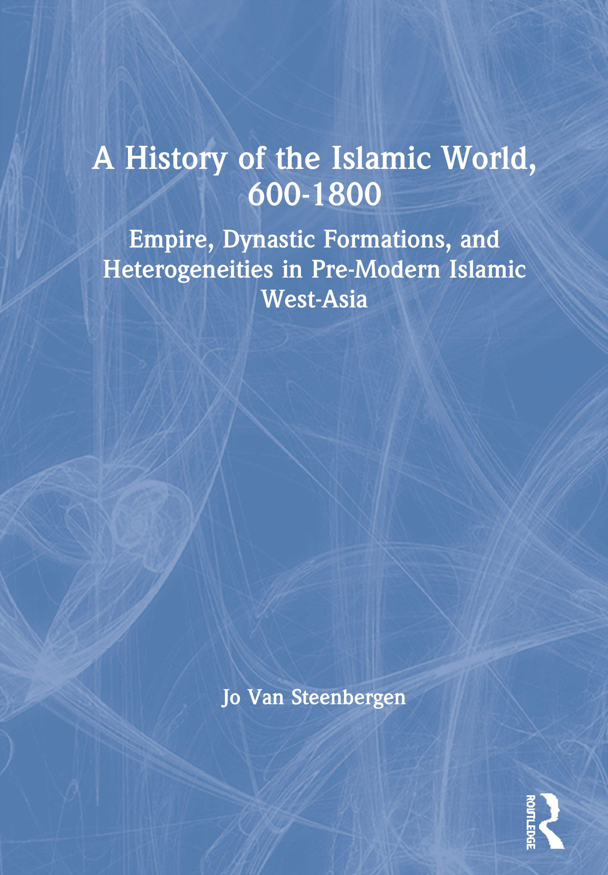 A History of the Islamic World, 600-1800: Empire, Dynastic Formations, and Heterogeneities in Pre-Modern Islamic West-Asia book cover