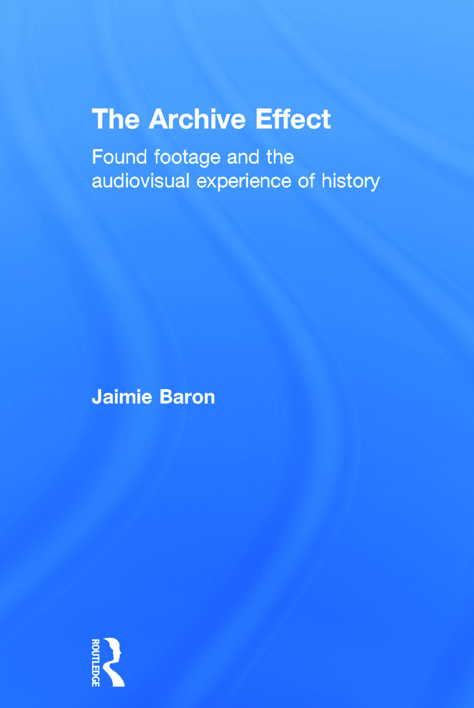 The Archive Effect: Found Footage and the Audiovisual Experience of History, 1st Edition (Hardback) book cover