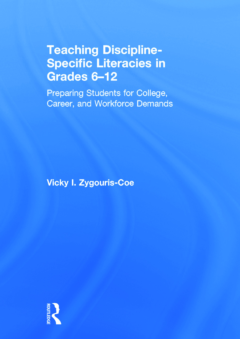 Teaching Discipline-Specific Literacies in Grades 6-12: Preparing Students for College, Career, and Workforce Demands, 1st Edition (Hardback) book cover