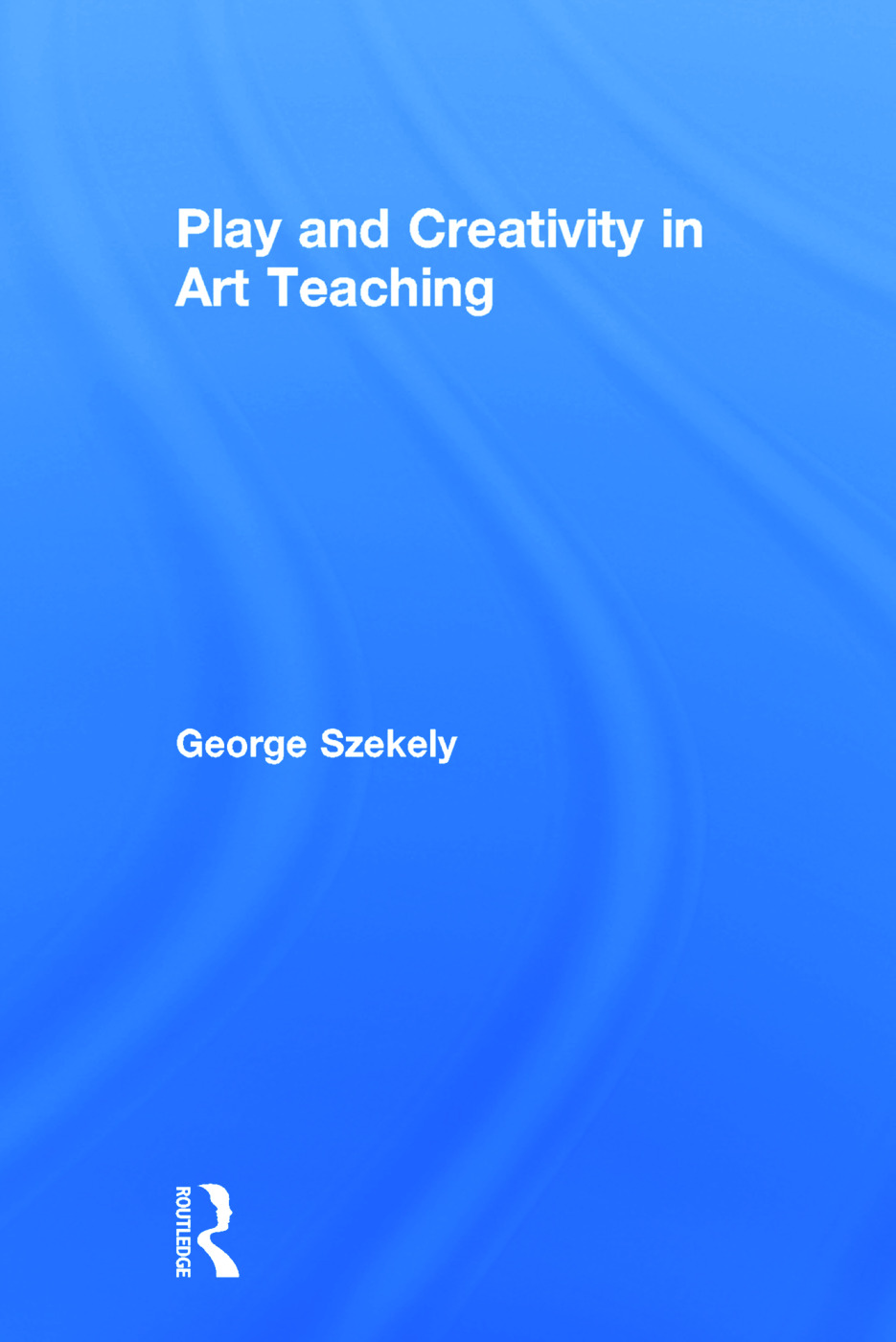 Play and Creativity in Art Teaching: 1st Edition (Hardback) book cover