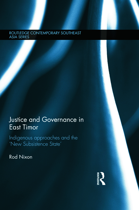 Justice and Governance in East Timor: Indigenous Approaches and the 'New Subsistence State' (Hardback) book cover