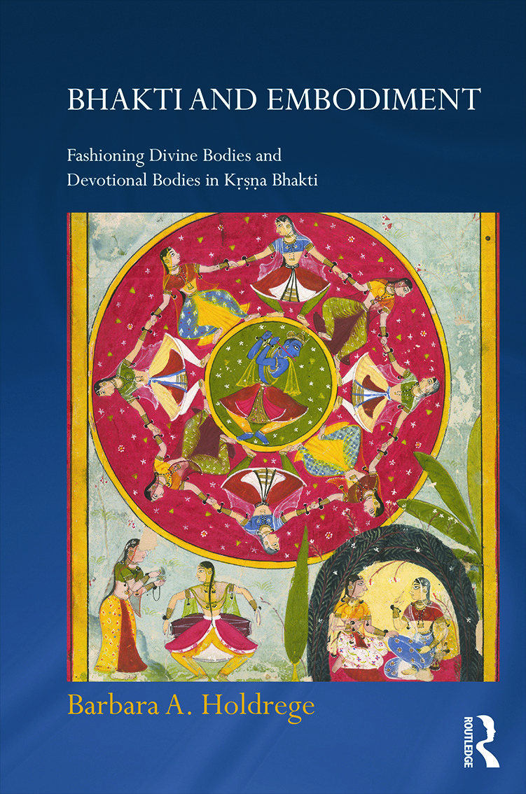 Bhakti and Embodiment: Fashioning Divine Bodies and Devotional Bodies in Krsna Bhakti (Hardback) book cover