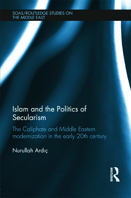 Islam and the Politics of Secularism: The Caliphate and Middle Eastern Modernization in the Early 20th Century (Hardback) book cover