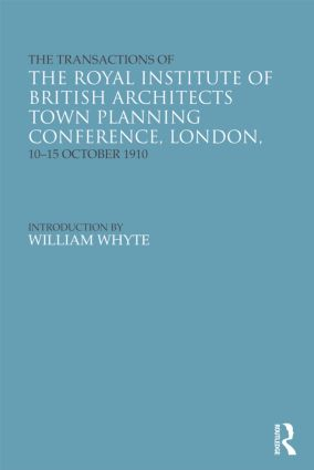 The Transactions of the Royal Institute of British Architects Town Planning Conference, London, 10-15 October 1910