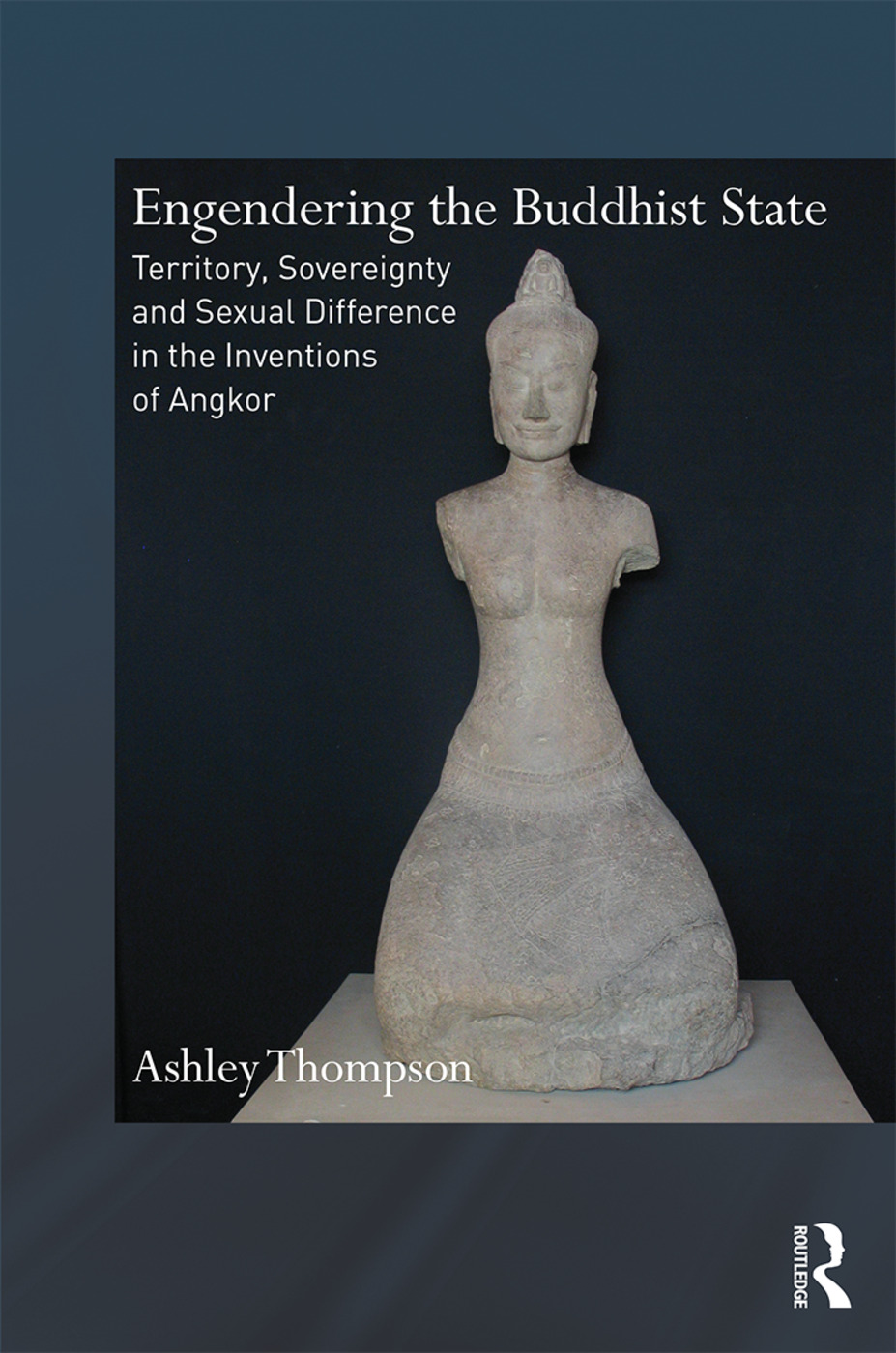 Engendering the Buddhist State: Territory, Sovereignty and Sexual Difference in the Inventions of Angkor, 1st Edition (Hardback) book cover