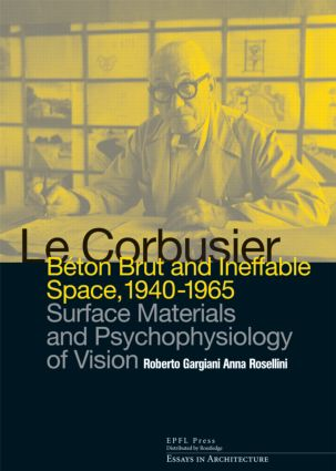Le Corbusier: Beton Brut and Ineffable Space (1940 – 1965): Surface Materials and Psychophysiology of Vision (Hardback) book cover