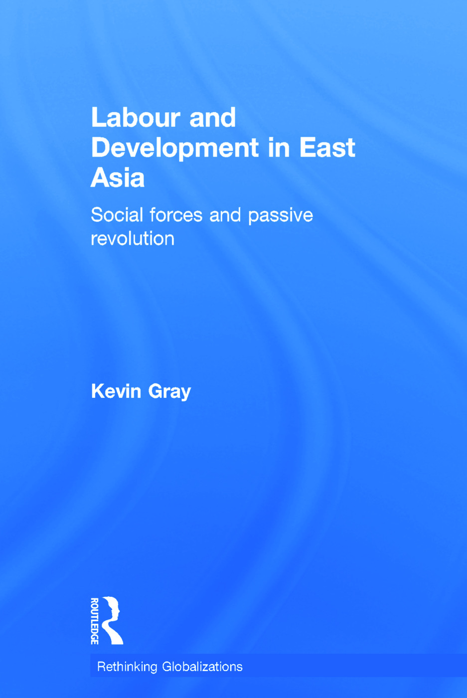 Labour and Development in East Asia: Social Forces and Passive Revolution (Hardback) book cover