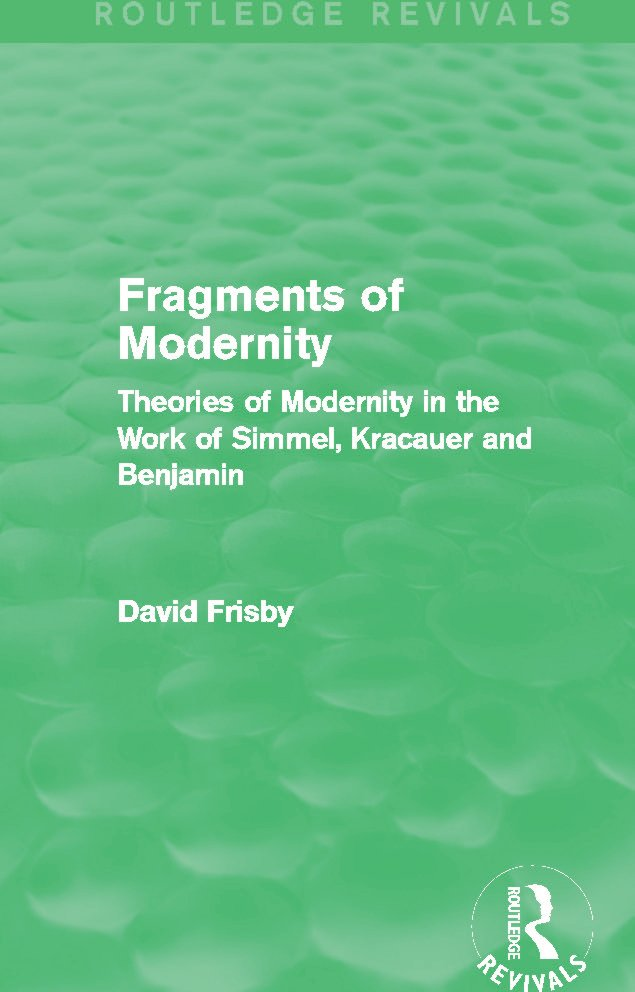 Fragments of Modernity (Routledge Revivals): Theories of Modernity in the Work of Simmel, Kracauer and Benjamin, 1st Edition (Paperback) book cover