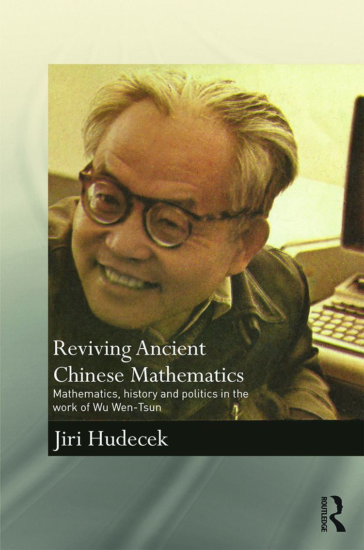 Reviving Ancient Chinese Mathematics: Mathematics, History and Politics in the Work of Wu Wen-Tsun book cover