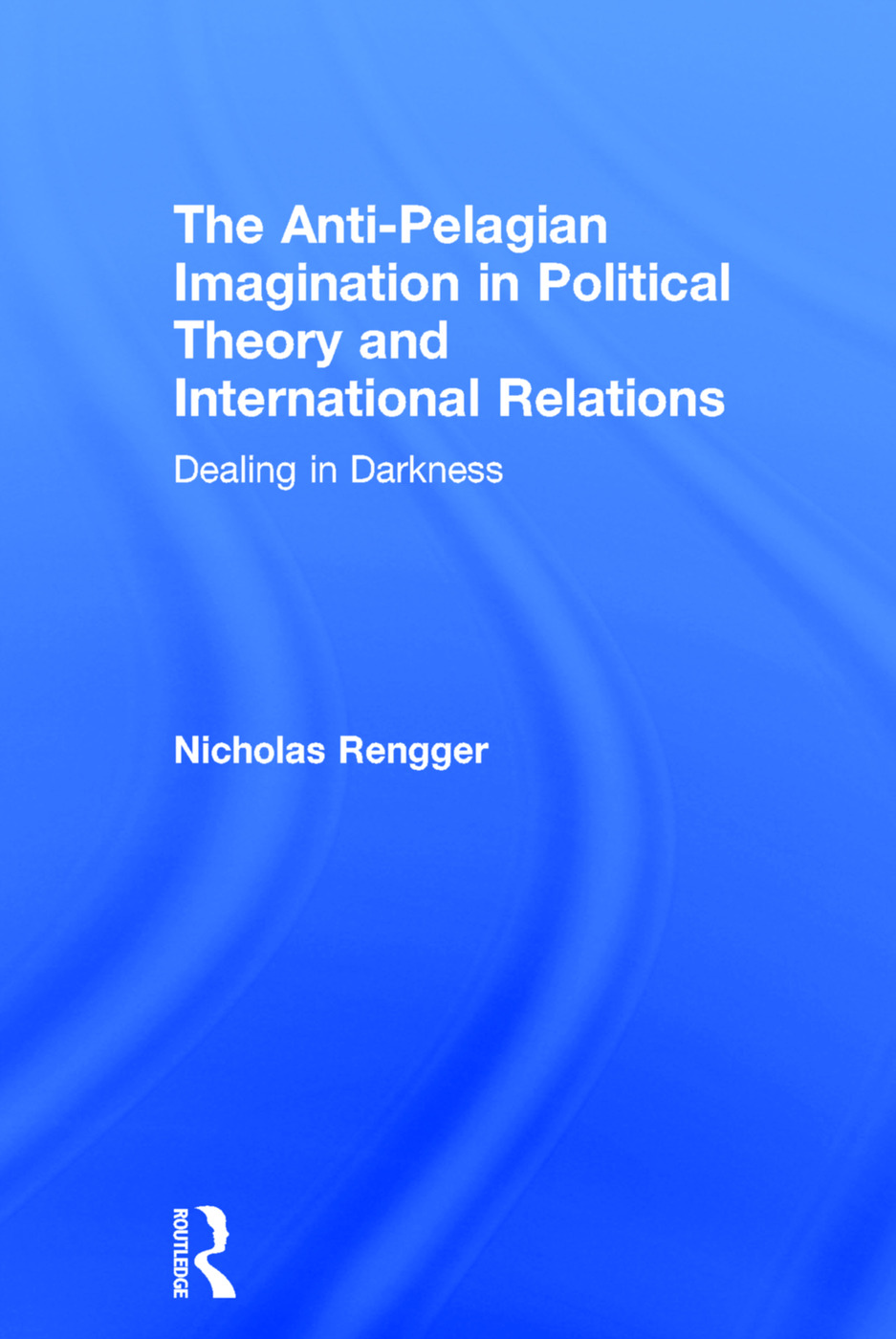 The Anti-Pelagian Imagination in Political Theory and International Relations: Dealing in Darkness, 1st Edition (Hardback) book cover