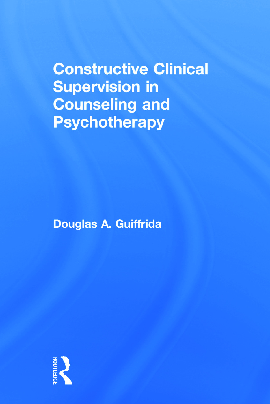 Constructive Clinical Supervision in Counseling and Psychotherapy: 1st Edition (Hardback) book cover