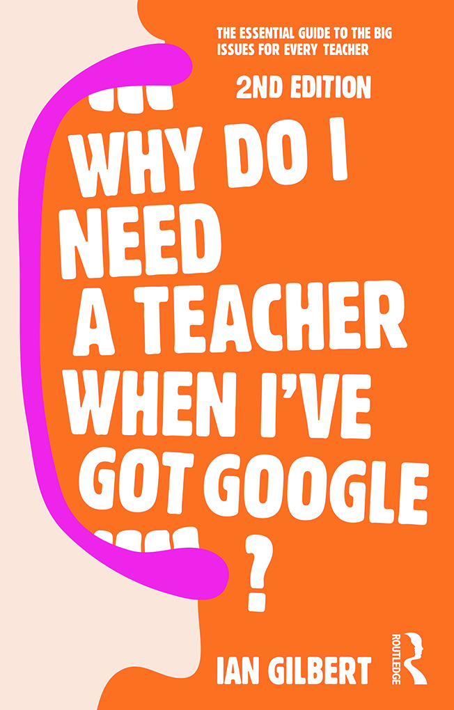 Why Do I Need a Teacher When I've got Google?: The essential guide to the big issues for every teacher book cover