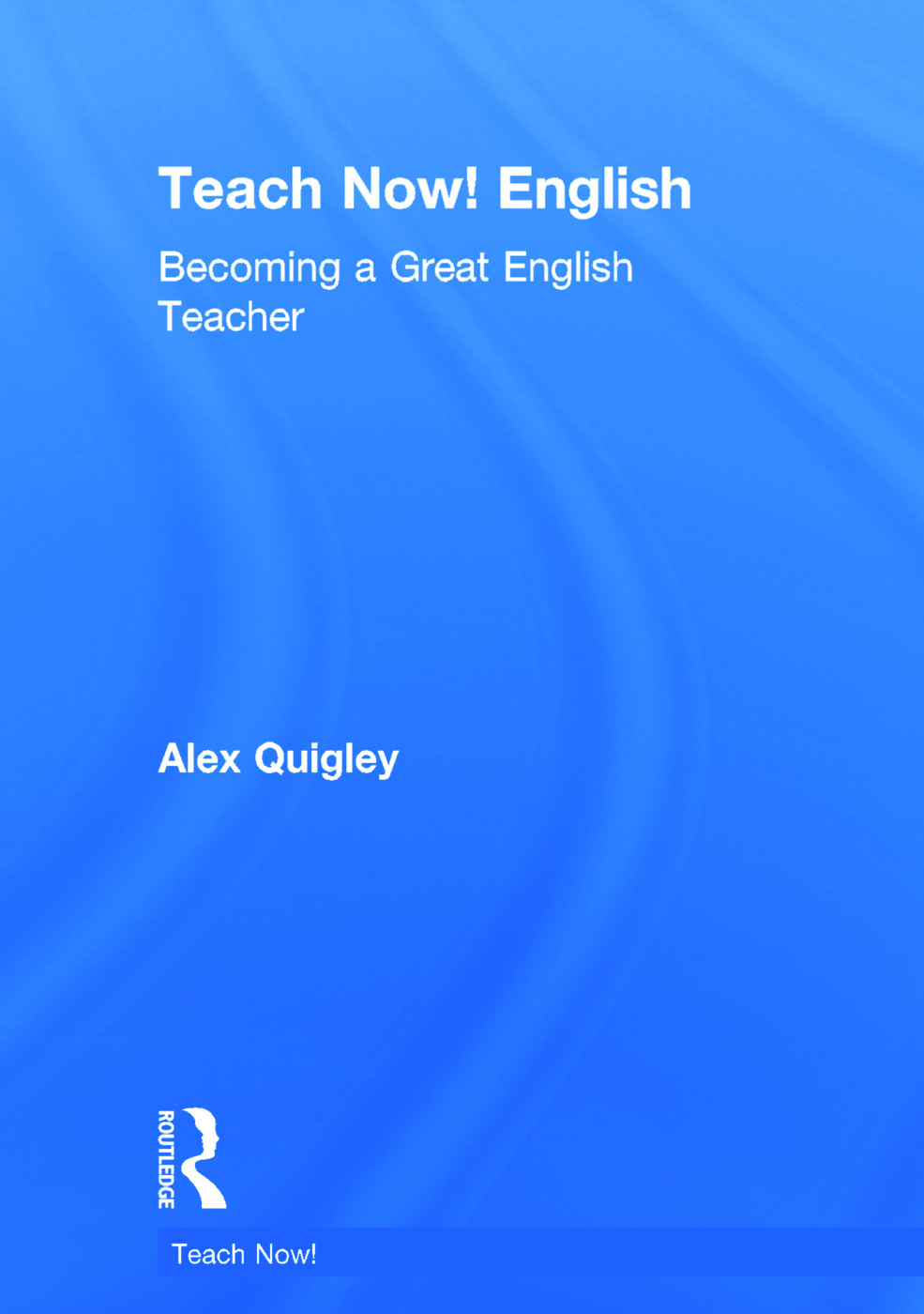 Teach Now! English: Becoming a Great English Teacher, 1st Edition (Hardback) book cover