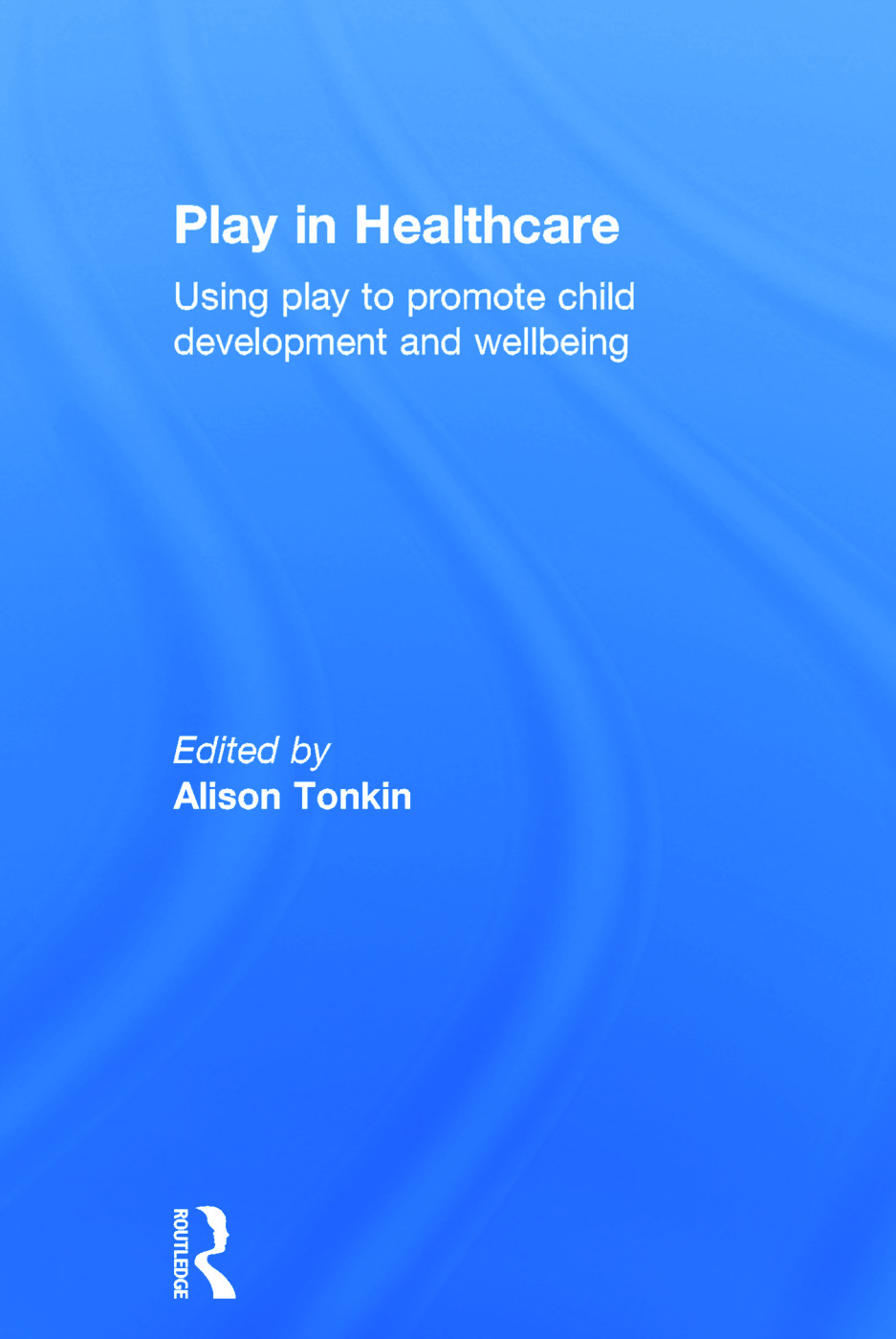 Play in Healthcare: Using Play to Promote Child Development and Wellbeing, 1st Edition (Hardback) book cover