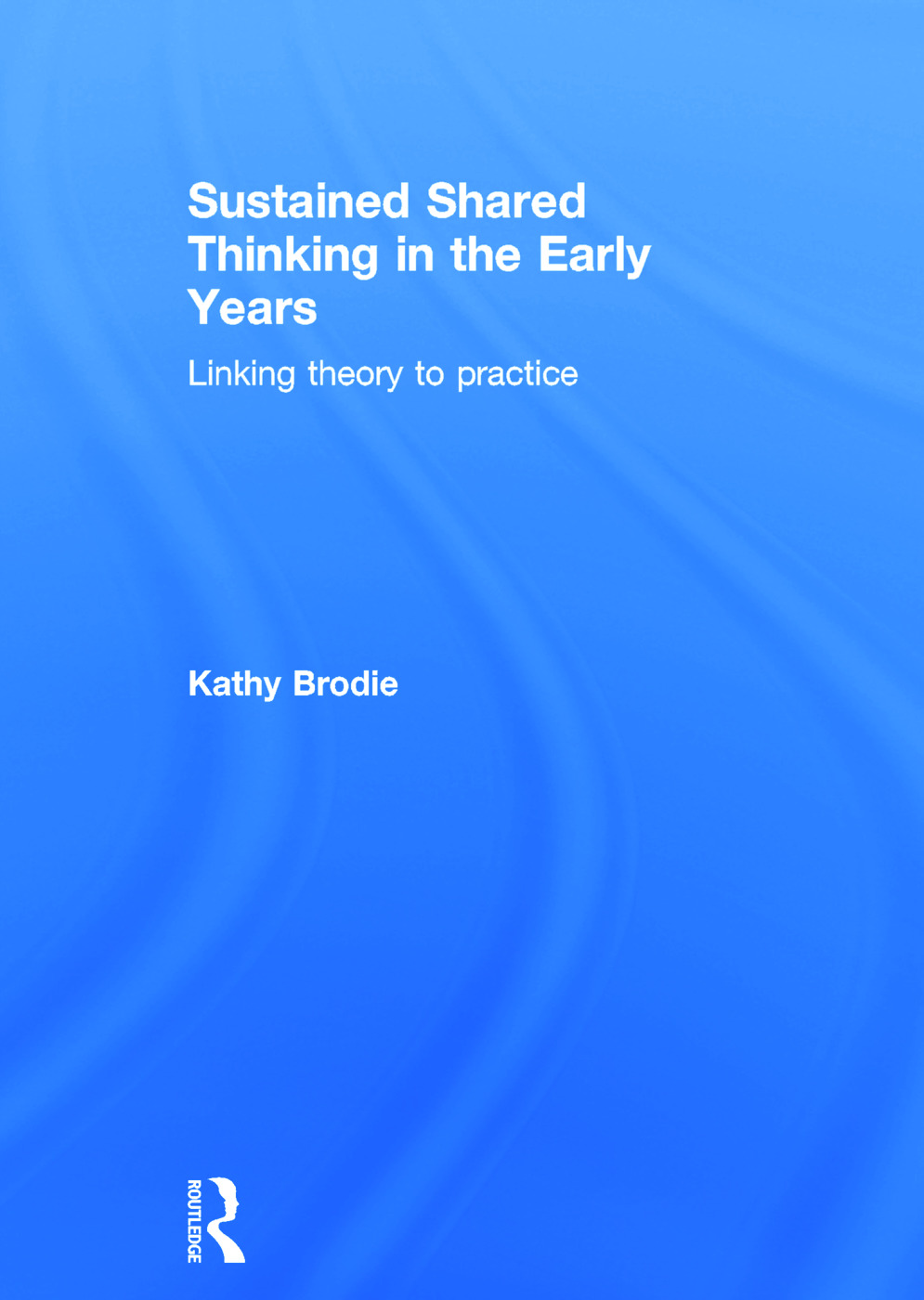 Sustained Shared Thinking in the Early Years: Linking theory to practice, 1st Edition (Hardback) book cover