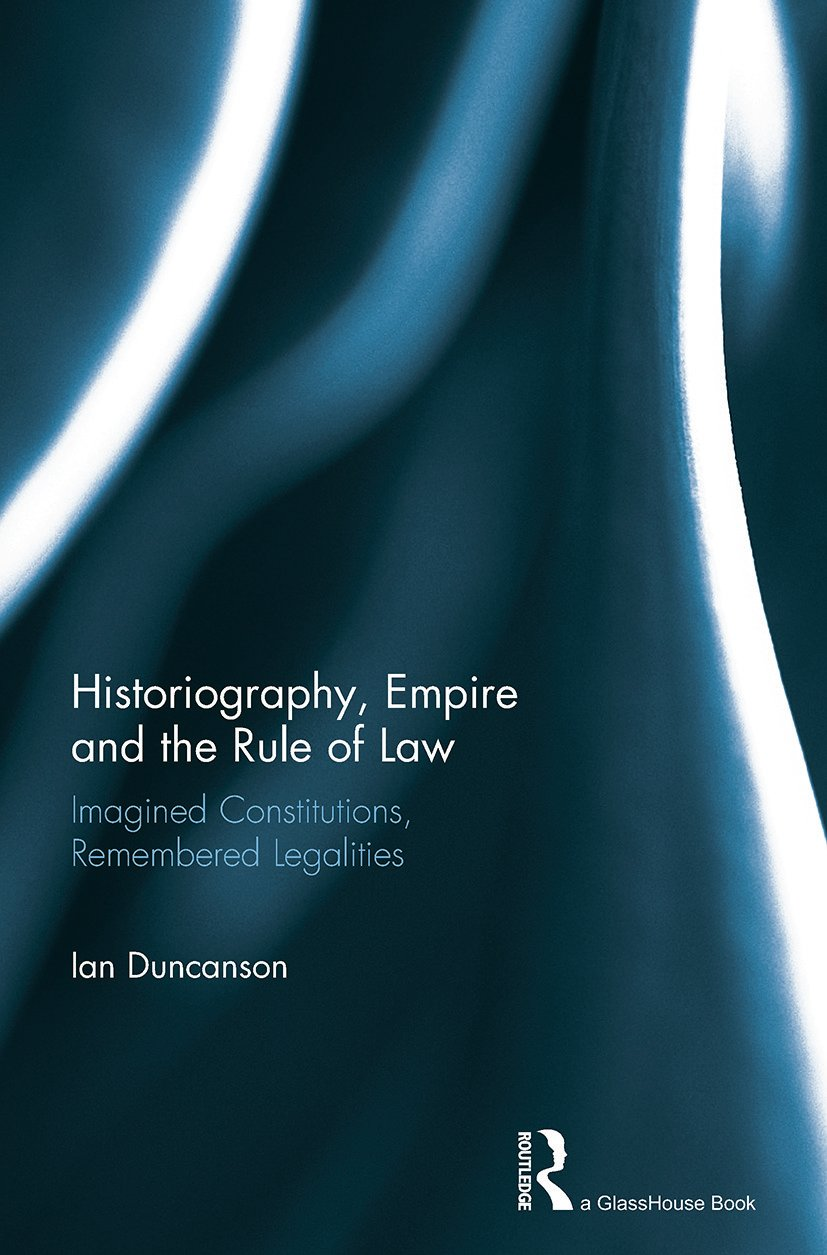 Historiography, Empire and the Rule of Law: Imagined Constitutions, Remembered Legalities book cover
