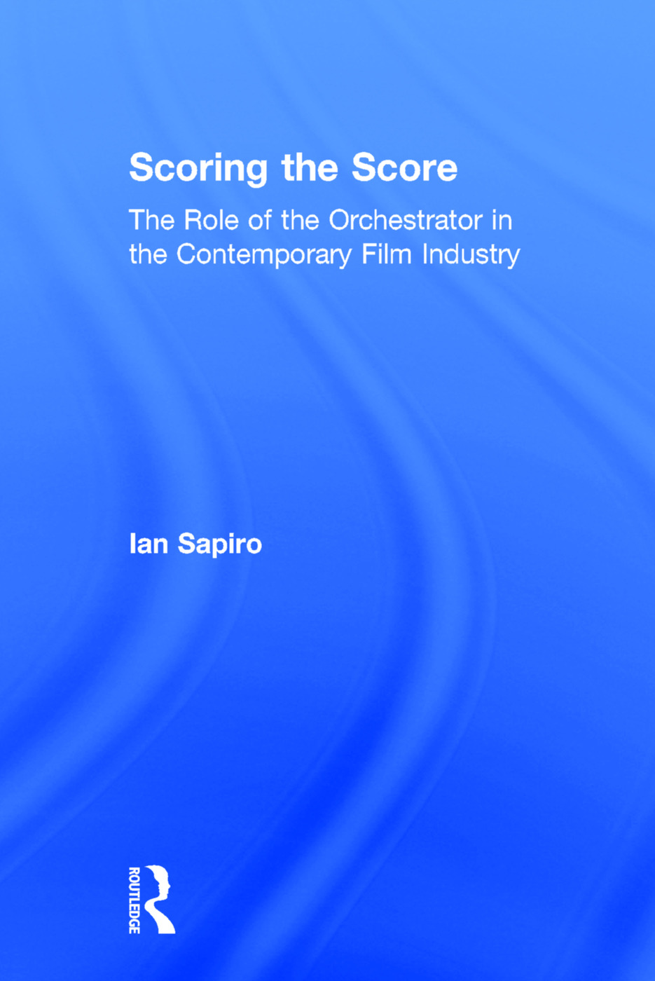 Scoring the Score: The Role of the Orchestrator in the Contemporary Film Industry, 1st Edition (Hardback) book cover
