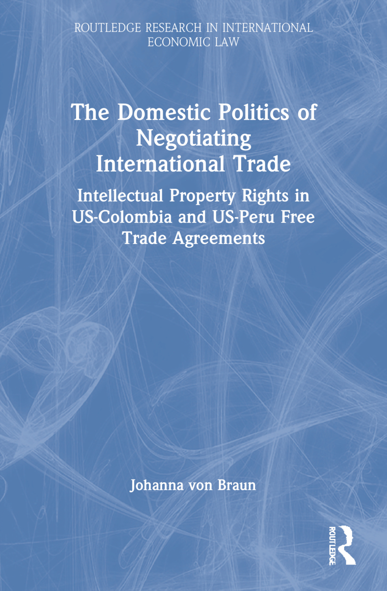 The Domestic Politics of Negotiating International Trade: Intellectual Property Rights in US-Colombia and US-Peru Free Trade Agreements book cover