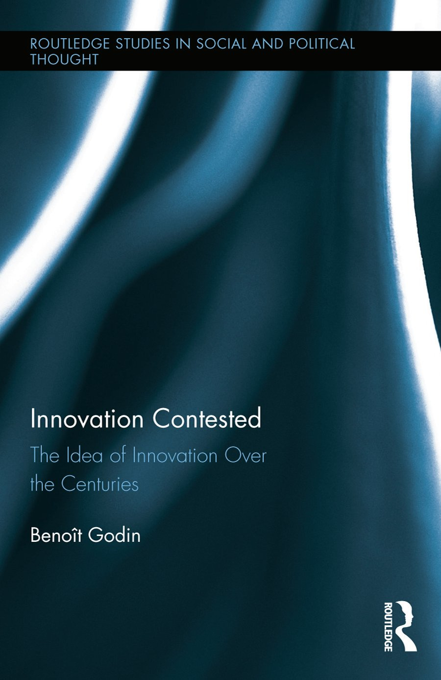 Innovation Contested: The Idea of Innovation Over the Centuries (Hardback) book cover