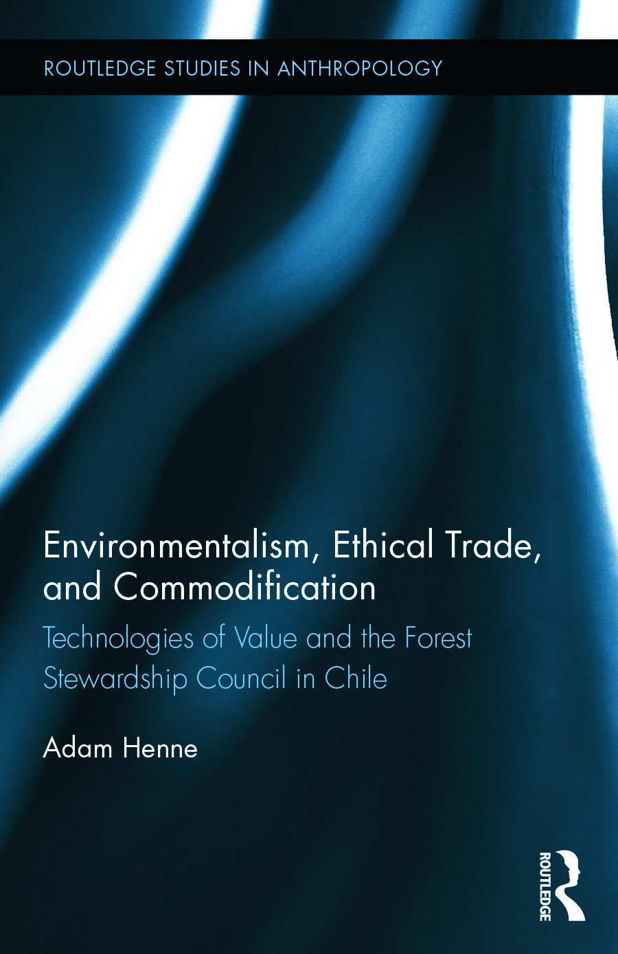 Environmentalism, Ethical Trade, and Commodification: Technologies of Value and the Forest Stewardship Council in Chile book cover