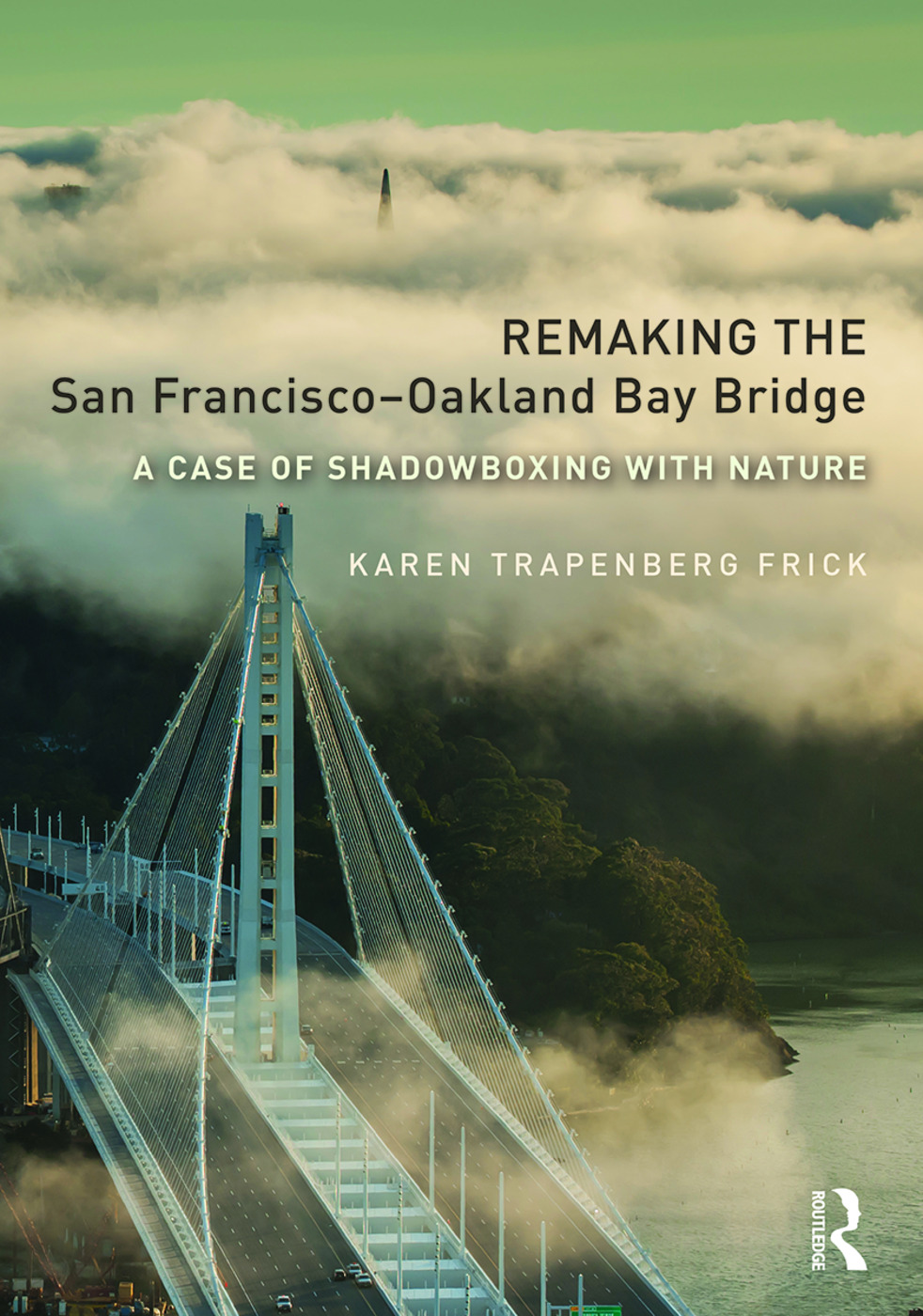 Remaking the San Francisco–Oakland Bay Bridge: A Case of Shadowboxing with Nature (Hardback) book cover