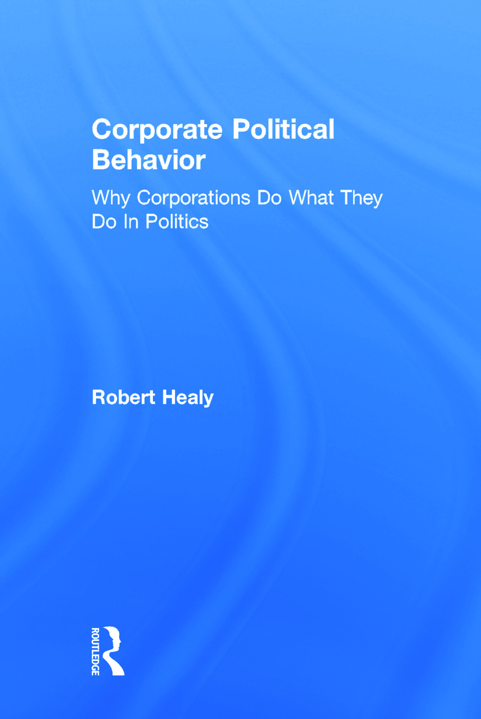 Corporate Political Behavior: Why Corporations Do What They Do in Politics, 1st Edition (Hardback) book cover